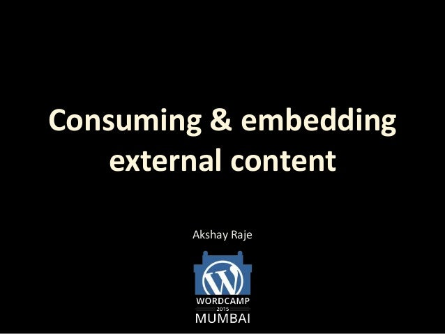 Consuming & embedding external content Akshay Raje