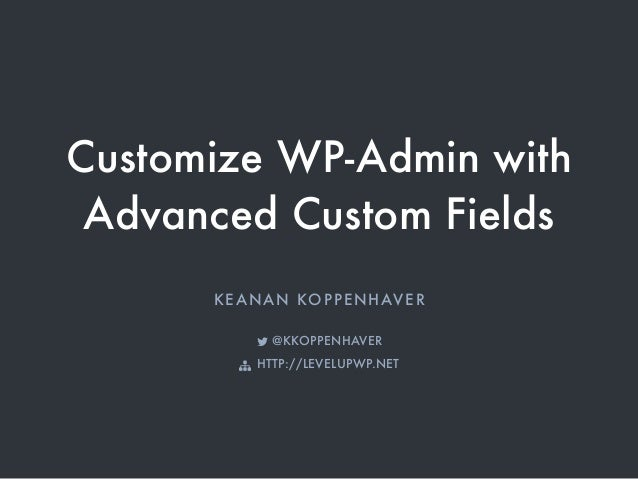 "Customize WP-Admin with Advanced Custom Fields KEANAN KOPPENHAVER ! @KKOPPENHAVER "" HTTP://LEVELUPWP.NET"