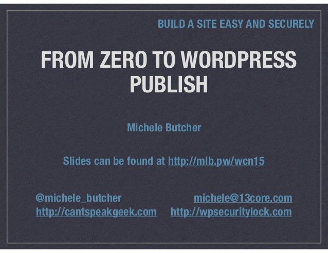 FROM ZERO TO WORDPRESS PUBLISH BUILD A SITE EASY AND SECURELY Michele Butcher @michele_butcher michele@13core.com http://c...