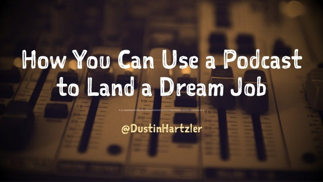 How You Can Use a Podcast to Land a Dream Job @DustinHartzler