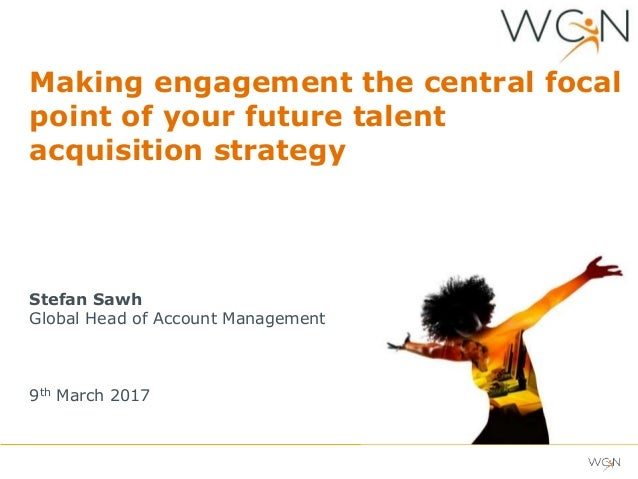 Making engagement the central focal point of your future talent acquisition strategy Stefan Sawh Global Head of Account Ma...