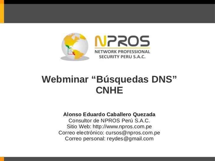 """Webminar """"Búsquedas DNS""""          CNHE   Alonso Eduardo Caballero Quezada      Consultor de NPROS Perú S.A.C.     Sitio We..."""