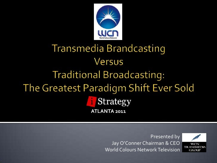 Transmedia Brandcasting <br />Versus <br />Traditional Broadcasting:<br />The Greatest Paradigm Shift Ever Sold<br />ATLAN...