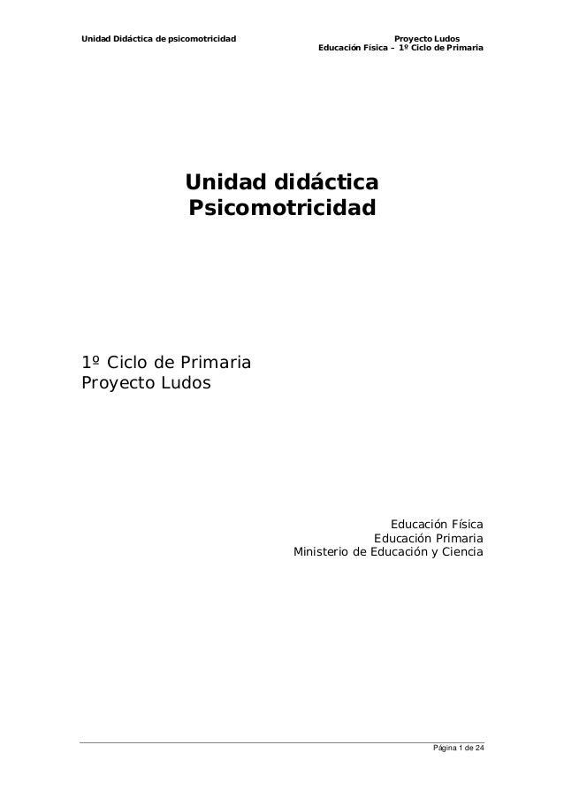 Unidad Didáctica de psicomotricidad Proyecto Ludos Educación Física – 1º Ciclo de Primaria Página 1 de 24 Unidad didáctica...