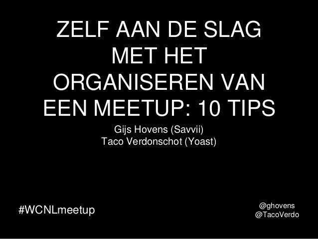 ZELF AAN DE SLAG MET HET ORGANISEREN VAN EEN MEETUP: 10 TIPS Gijs Hovens (Savvii) Taco Verdonschot (Yoast) #WCNLmeetup @gh...