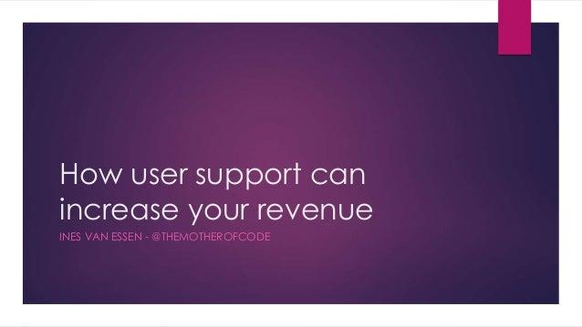 How user support can increase your revenue INES VAN ESSEN - @THEMOTHEROFCODE