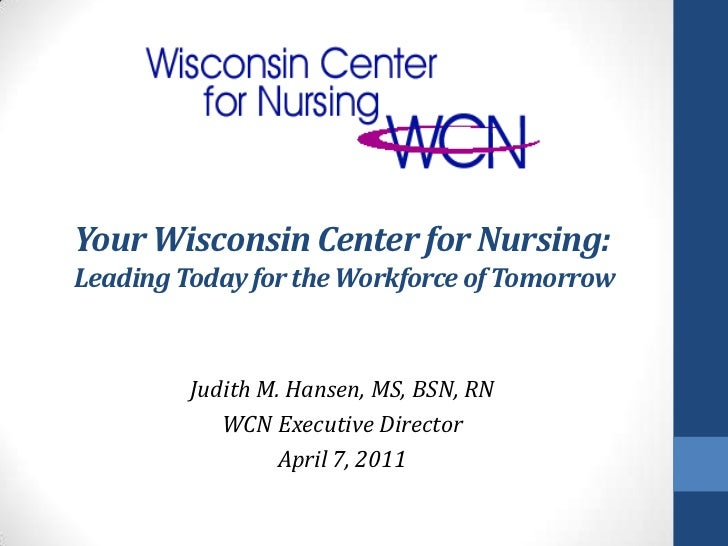 Your Wisconsin Center for Nursing: Leading Today for the Workforce of Tomorrow<br />Judith M. Hansen, MS, BSN, RN<br />WCN...