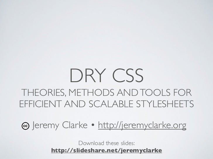DRY CSSTHEORIES, METHODS AND TOOLS FOREFFICIENT AND SCALABLE STYLESHEETS  Jeremy Clarke • http://jeremyclarke.org         ...