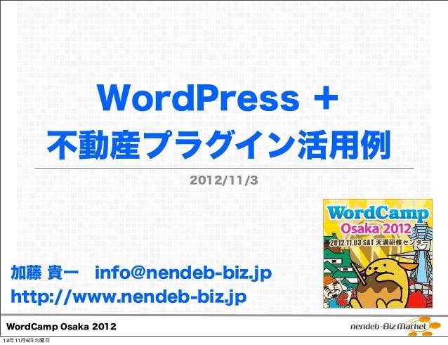 WordPress +          不動産プラグイン活用例                      2012/11/3 加藤 貴一 info@nendeb-biz.jp http://www.nendeb-biz.jpWordCamp ...