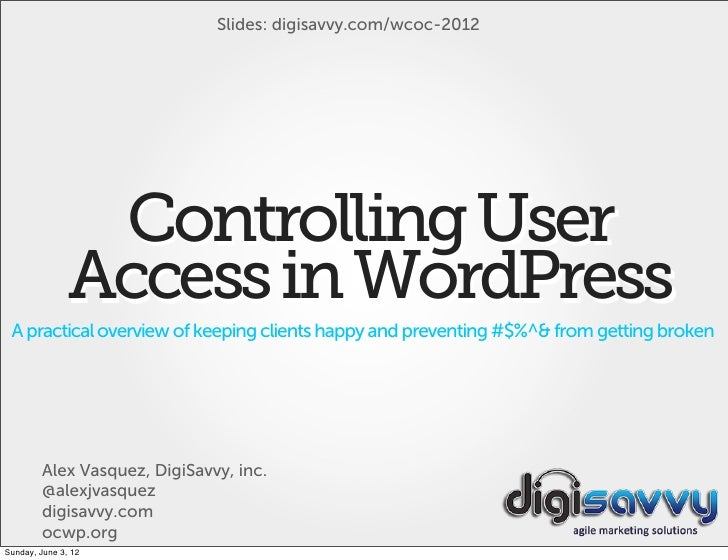 Slides: digisavvy.com/wcoc-2012                Controlling User               Access in WordPress A practical overview of ...