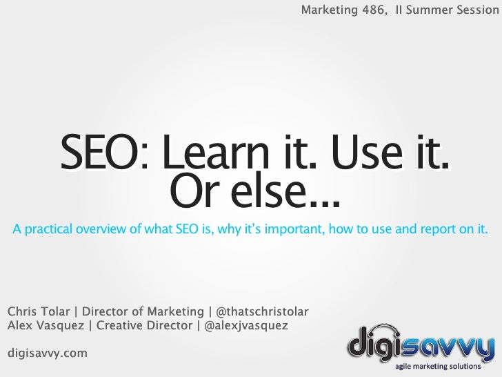 Marketing 486, II Summer Session         SEO: Learn it. Use it.              Or else...A practical overview of what SEO is...