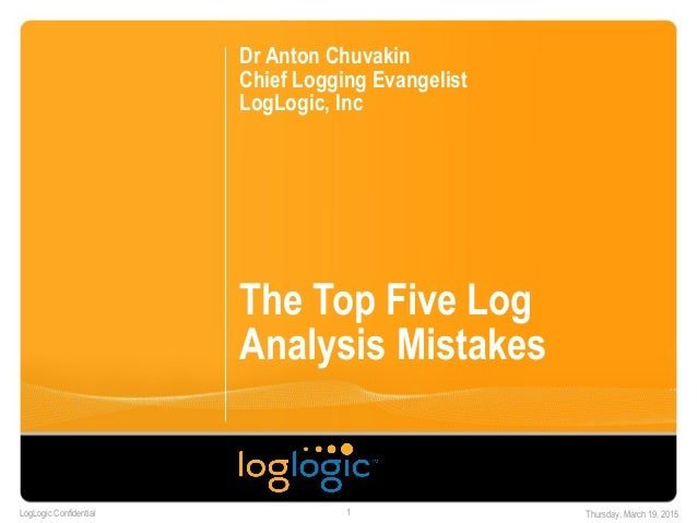 LogLogic Confidential Thursday, March 19, 20151 The Top Five Log Analysis Mistakes Dr Anton Chuvakin Chief Logging Evangel...