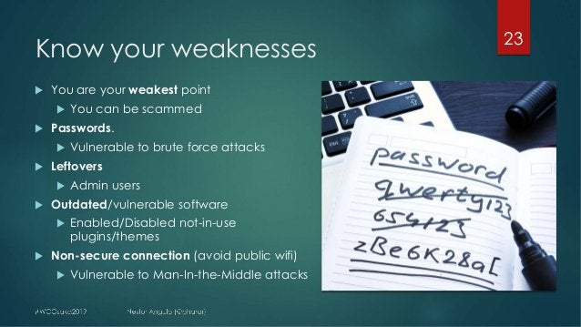 Know your weaknesses 23 u You are your weakest point u You can be scammed u Passwords. u Vulnerable to brute force attacks...