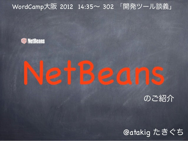 WordCamp大阪 2012 14:35∼ 302 「開発ツール談義」  NetBeans                  のご紹介                        @atakig たきぐち