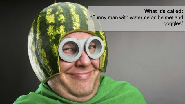 """What it's called: """"Funny man with watermelon helmet and goggles"""""""