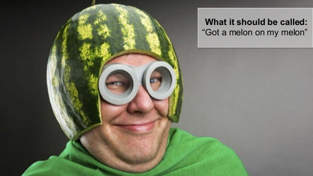 """What it should be called: """"Got a melon on my melon"""""""