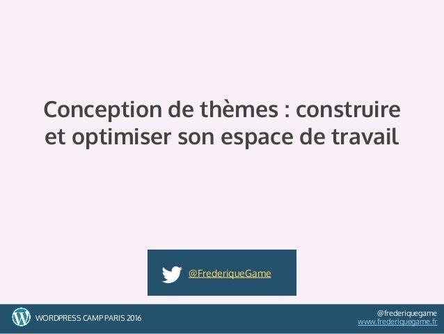 1WORDPRESS CAMP PARIS 2016 @frederiquegame www.frederiquegame.fr Conception de thèmes : construire et optimiser son espace...