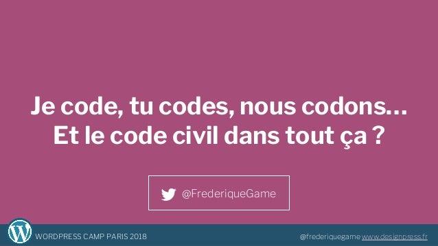 1WORDPRESS CAMP PARIS 2018 @frederiquegame www.designpress.fr Je code, tu codes, nous codons… Et le code civil dans tout ç...