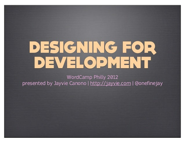 DESIGNING FOR  DEVELOPMENT                   WordCamp Philly 2012presented by Jayvie Canono | http://jayvie.com | @onefine...