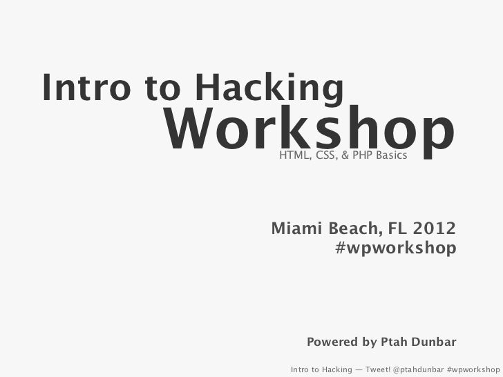 Intro to Hacking      Workshop            HTML, CSS, & PHP Basics            Miami Beach, FL 2012                   #wpwor...