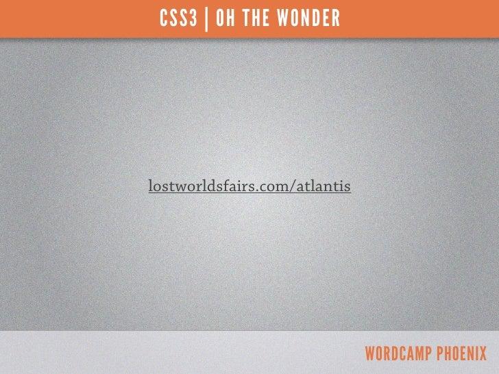 CSS3 | OH THE WONDERlostworldsfairs.com/atlantis                               WORDCAMP PHOENIX