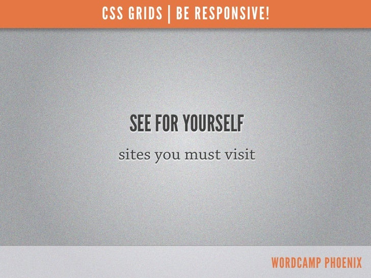 CSS GRIDS | BE RESPONSIVE!    SEE FOR YOURSELF  sites you must visit                             WORDCAMP PHOENIX