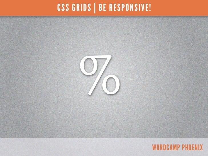 CSS GRIDS | BE RESPONSIVE!     %                             WORDCAMP PHOENIX