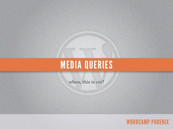 MEDIA QUERIES  whoa, this is css?                       WORDCAMP PHOENIX