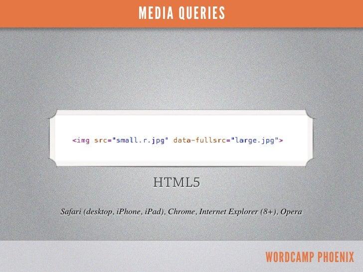 MEDIA QUERIES                          HTML5Safari (desktop, iPhone, iPad), Chrome, Internet Explorer (8+), Opera         ...