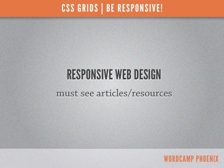 CSS GRIDS | BE RESPONSIVE!  RESPONSIVE WEB DESIGNmust see articles/resources                              WORDCAMP PHOENIX