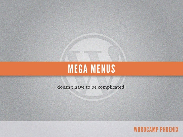 MEGA MENUSdoesn't have to be complicated!                                  WORDCAMP PHOENIX