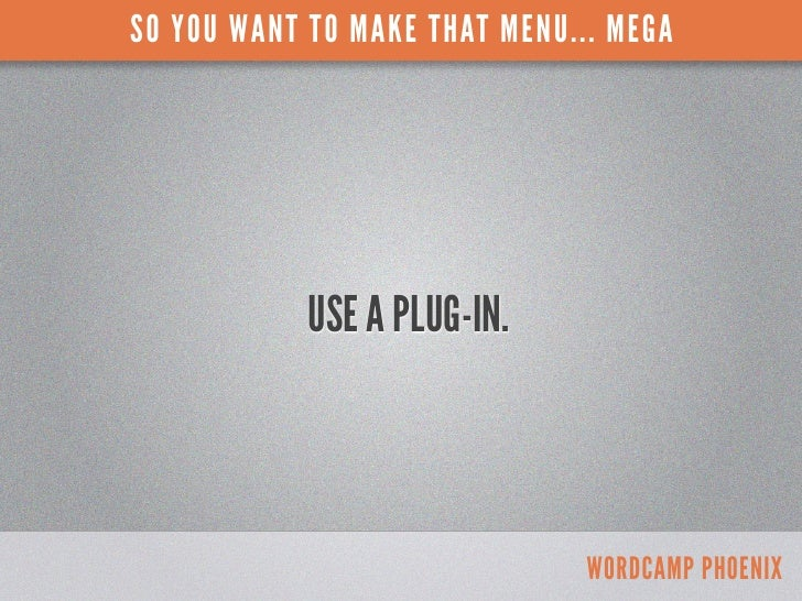 SO YOU WANT TO MAKE THAT MENU... MEGA            USE A PLUG-IN.                               WORDCAMP PHOENIX