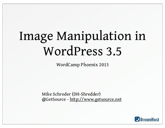 Image Manipulation in   WordPress 3.5         WordCamp Phoenix 2013   Mike Schroder (DH-Shredder)   @GetSource - http://ww...
