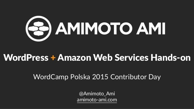 @Amimoto_Ami  amimoto-‐ami.com WordPress + Amazon Web Services Hands-‐on   WordCamp Polska 2015 Contributor ...