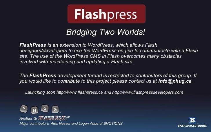 <ul><li>Bridging Two Worlds! </li></ul><ul><li>FlashPress  is an extension to WordPress, which allows Flash designers/deve...