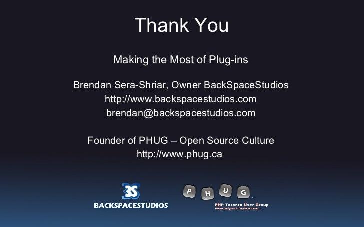 Thank You <ul><li>Making the Most of Plug-ins </li></ul><ul><li>Brendan Sera-Shriar, Owner BackSpaceStudios </li></ul><ul>...