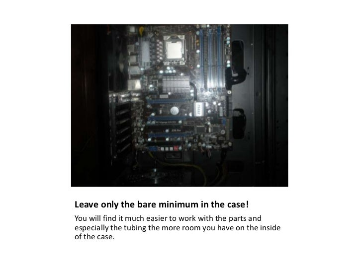 Leave only the bare minimum in the case!<br />You will find it much easier to work with the parts and especially the tubin...