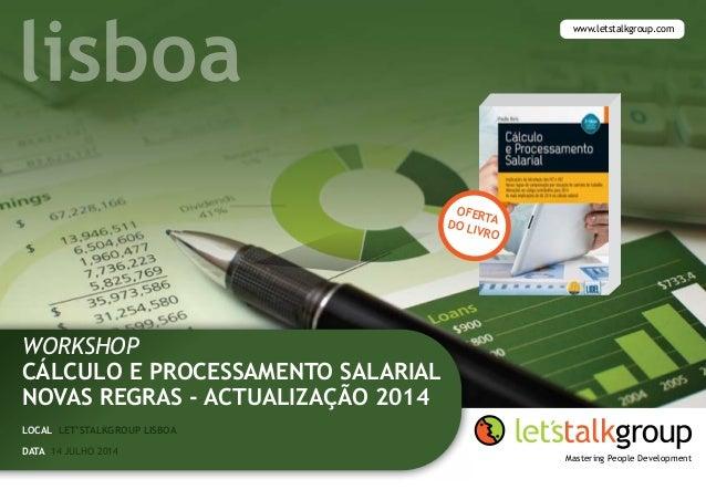 Workshop CÁLCULO E processamento SALARIAL novas regras - actualIzação 2014 Local let'stalkgroup lisboa www.letstalkgroup.c...