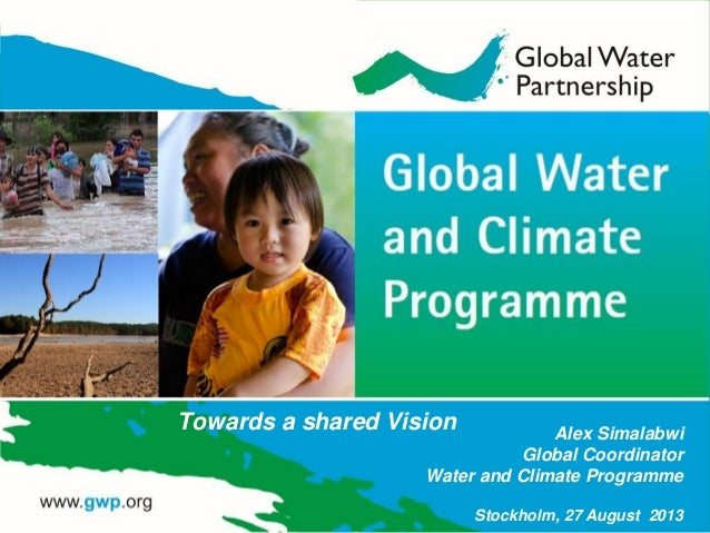 Alex Simalabwi Global Coordinator Water and Climate Programme Stockholm, 27 August 2013 Towards a shared Vision