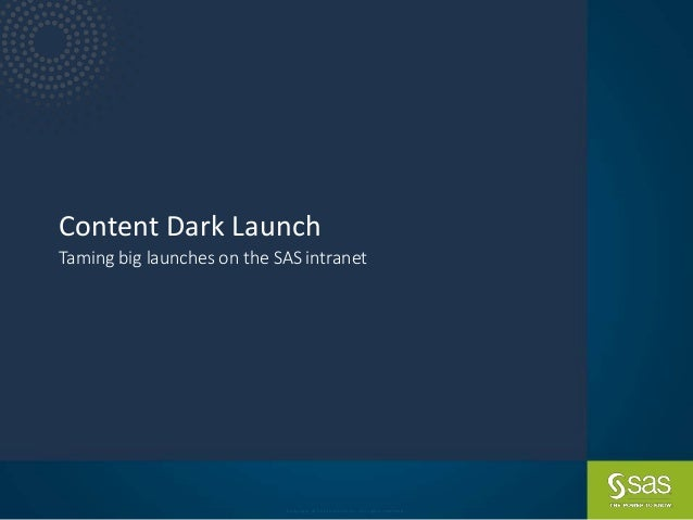 Copyright © SAS Institute Inc. All rights reserved. Content Dark Launch Taming big launches on the SAS intranet