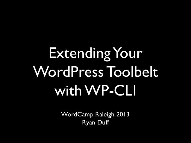 Extending Your WordPress Toolbelt with WP-CLI WordCamp Raleigh 2013 Ryan Duff