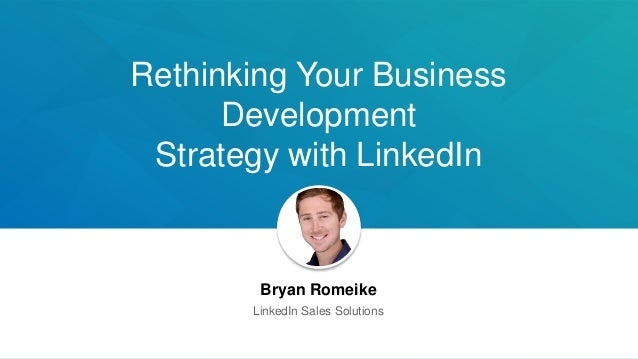 Rethinking Your Business Development Strategy with LinkedIn Bryan Romeike LinkedIn Sales Solutions