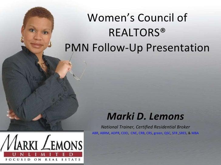 Women's Council of REALTORS® PMN Follow-Up Presentation Marki D. Lemons National Trainer, Certified Residential Broker ABR...