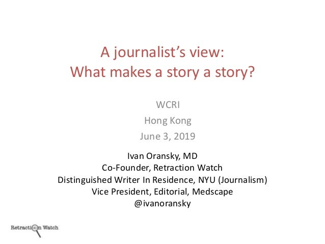 A journalist's view: What makes a story a story? Ivan Oransky, MD Co-Founder, Retraction Watch Distinguished Writer In Res...