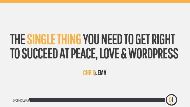 @CHRISLEMA THESINGLETHINGYOUNEEDTOGETRIGHT TOSUCCEEDATPEACE,LOVE&WORDPRESS