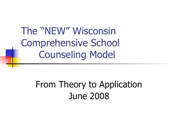 "The ""NEW"" WisconsinComprehensive School   Counseling Model  From Theory to Application         June 2008"