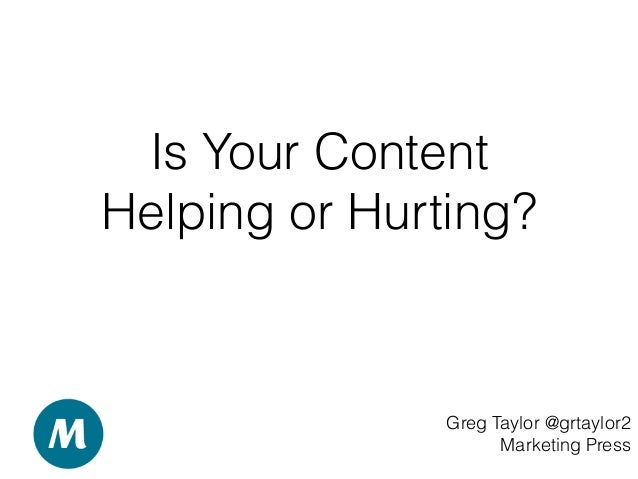 Is Your Content Helping or Hurting? Greg Taylor @grtaylor2 Marketing Press