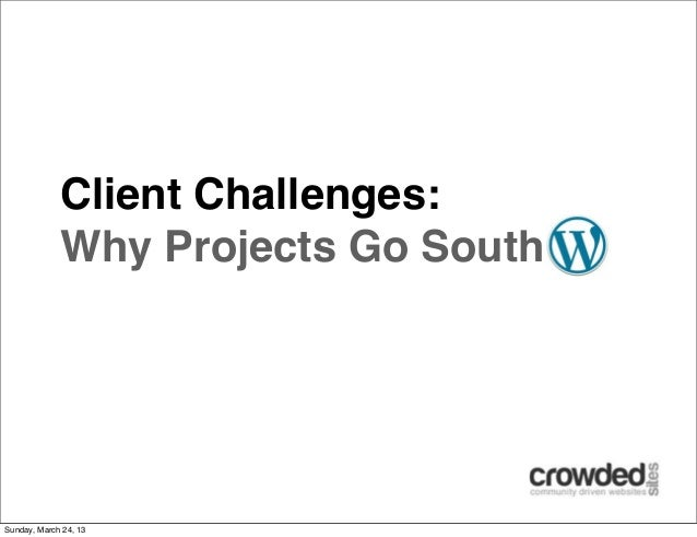 Client Challenges:             Why Projects Go SouthSunday, March 24, 13