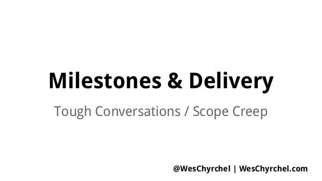 Milestones & Delivery Tough Conversations / Scope Creep @WesChyrchel   WesChyrchel.com
