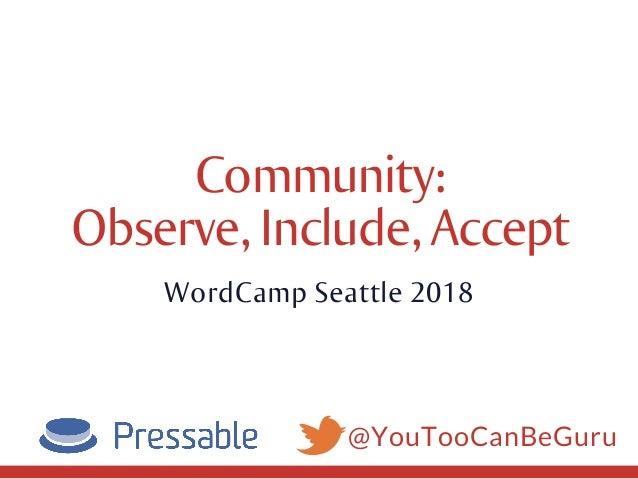 @YouTooCanBeGuru Community: Observe,Include,Accept WordCamp Seattle 2018